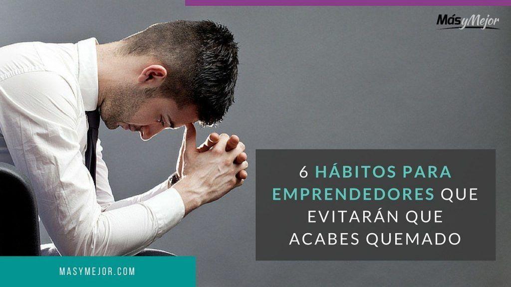 6 Hábitos para Emprendedores que Evitarán que acabes Quemado